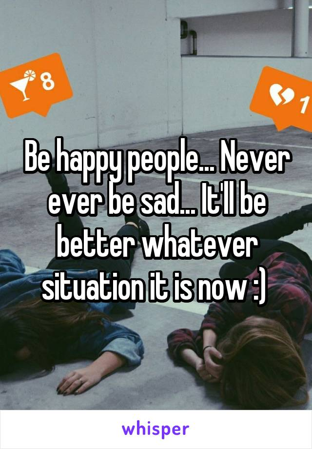 Be happy people... Never ever be sad... It'll be better whatever situation it is now :)