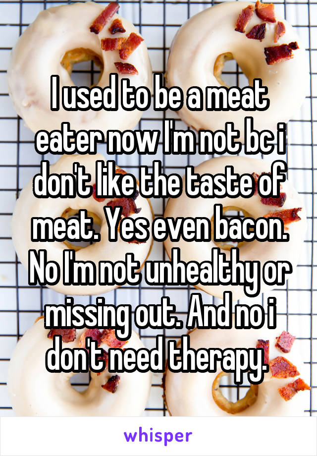 I used to be a meat eater now I'm not bc i don't like the taste of meat. Yes even bacon. No I'm not unhealthy or missing out. And no i don't need therapy.