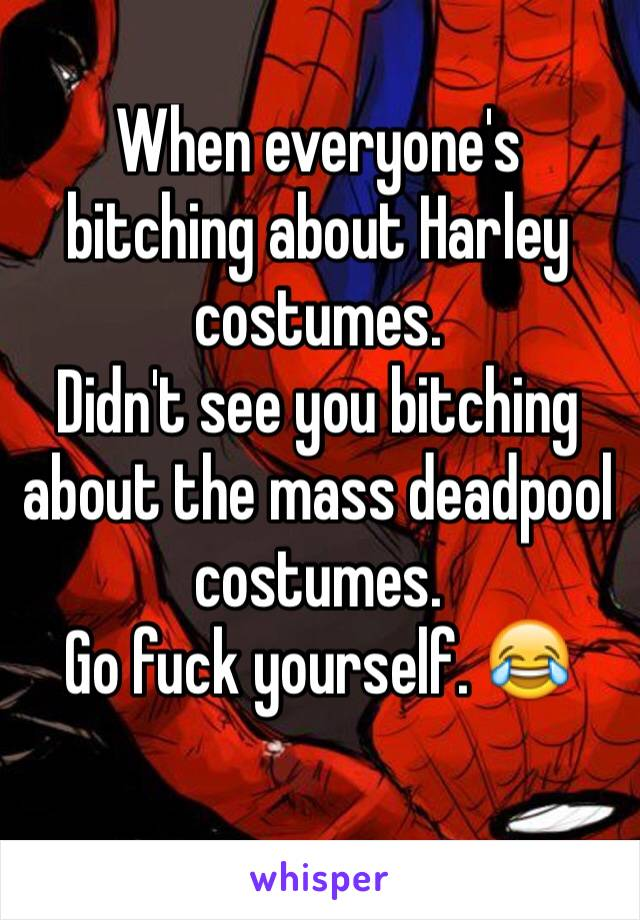 When everyone's bitching about Harley costumes.  Didn't see you bitching about the mass deadpool costumes.  Go fuck yourself. 😂