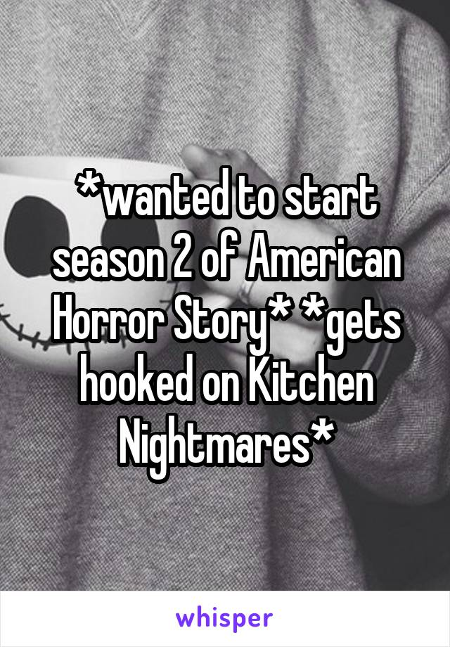 *wanted to start season 2 of American Horror Story* *gets hooked on Kitchen Nightmares*