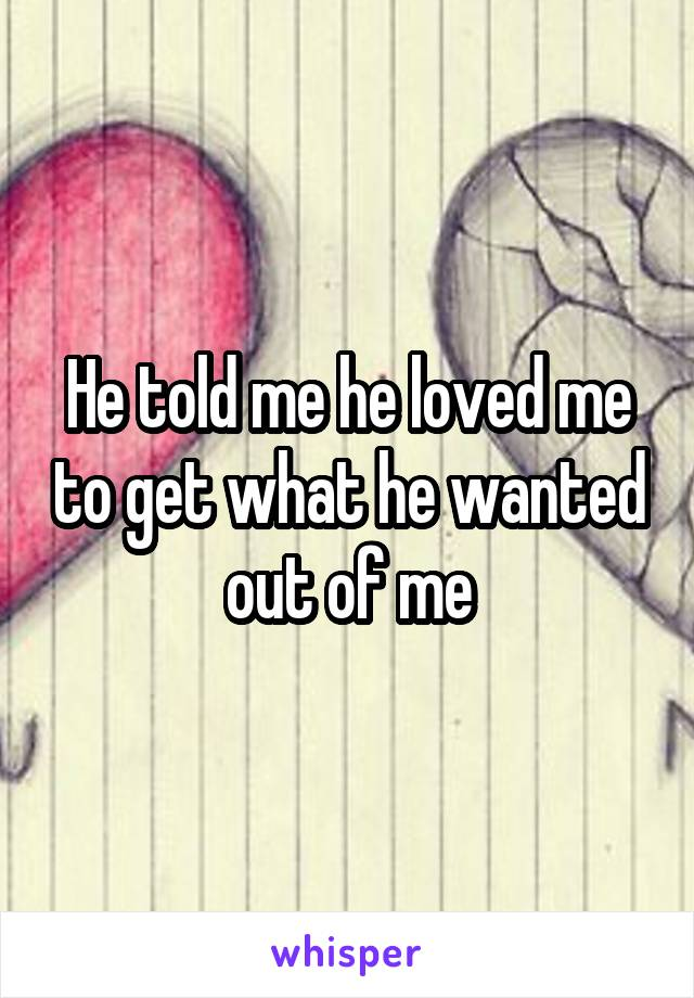 He told me he loved me to get what he wanted out of me