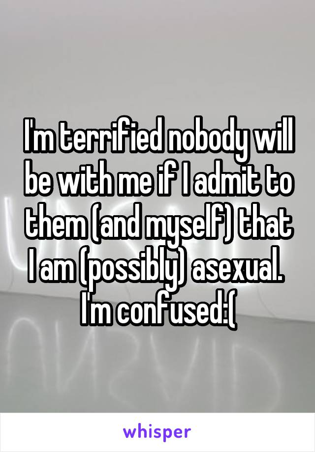 I'm terrified nobody will be with me if I admit to them (and myself) that I am (possibly) asexual.  I'm confused:(