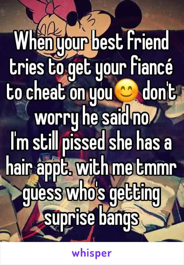 When your best friend tries to get your fiancé to cheat on you😊 don't worry he said no I'm still pissed she has a hair appt. with me tmmr guess who's getting suprise bangs