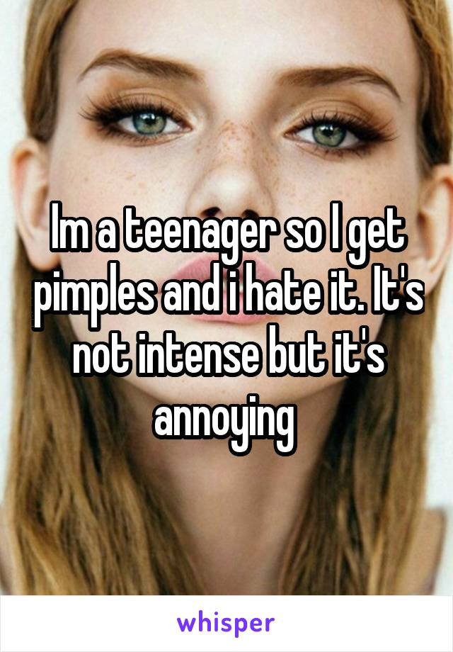 Im a teenager so I get pimples and i hate it. It's not intense but it's annoying