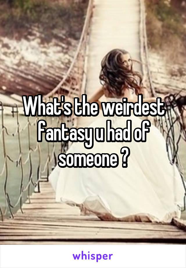 What's the weirdest fantasy u had of someone ?