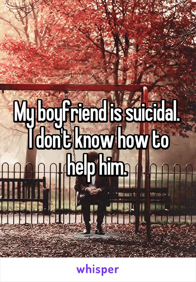 My boyfriend is suicidal.  I don't know how to help him.
