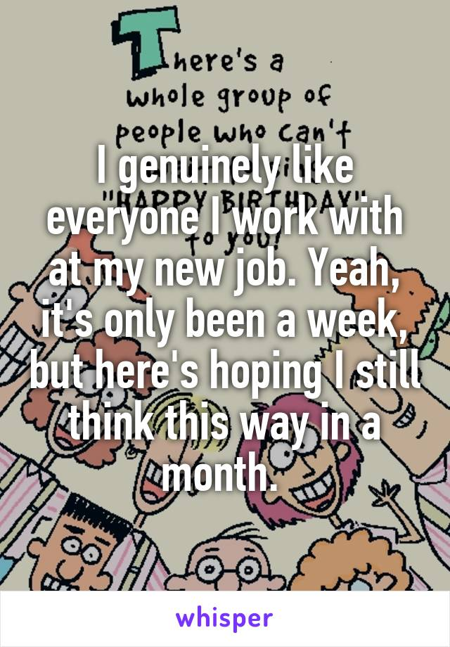 I genuinely like everyone I work with at my new job. Yeah, it's only been a week, but here's hoping I still think this way in a month.