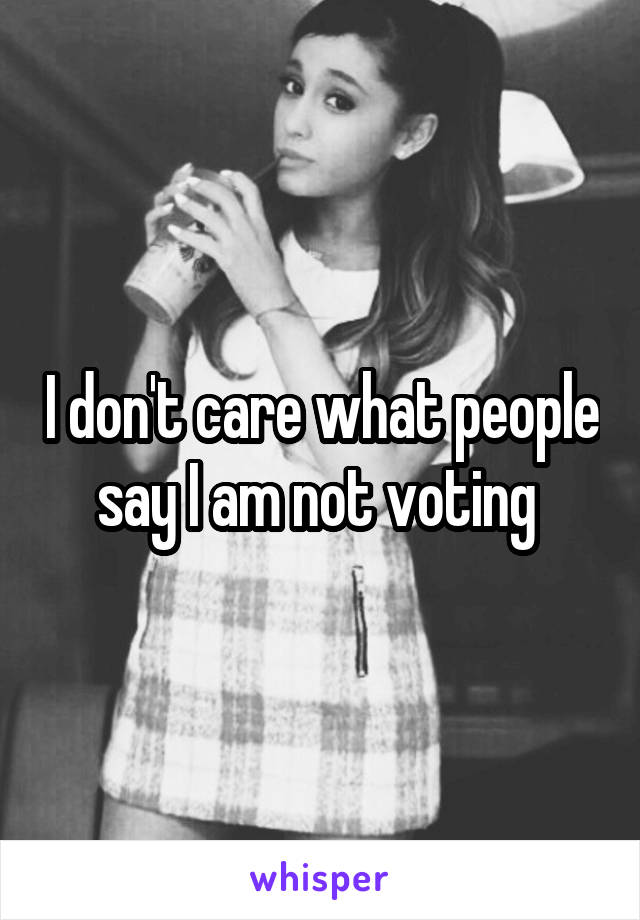 I don't care what people say I am not voting
