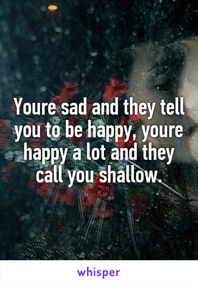 Youre sad and they tell you to be happy, youre happy a lot and they call you shallow.