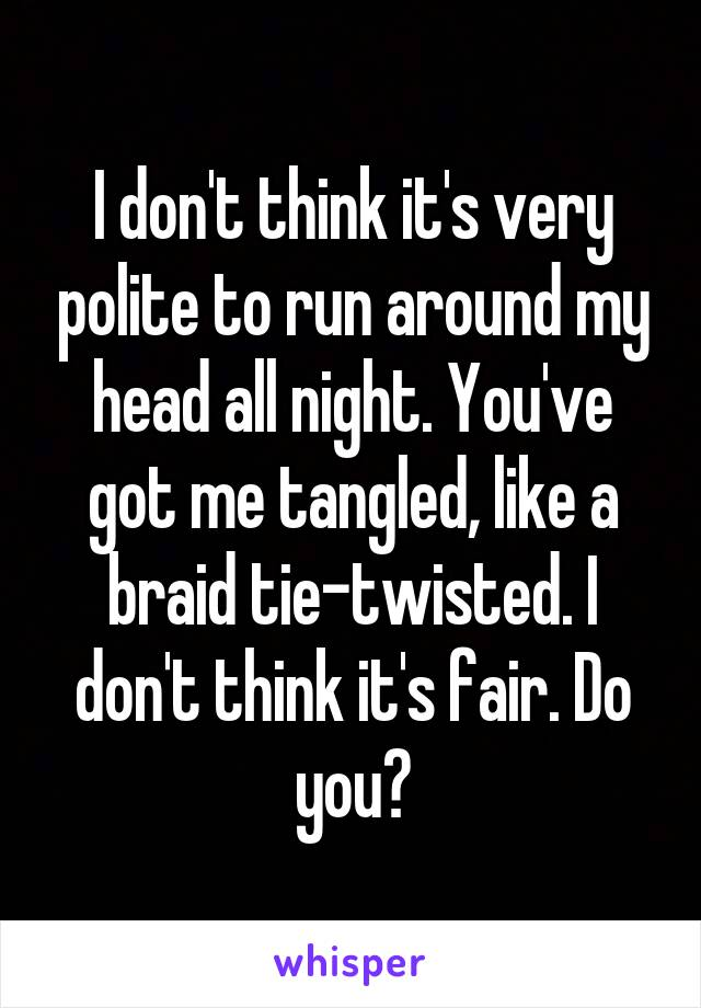 I don't think it's very polite to run around my head all night. You've got me tangled, like a braid tie-twisted. I don't think it's fair. Do you?