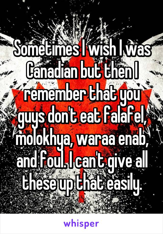 Sometimes I wish I was Canadian but then I remember that you guys don't eat falafel, molokhya, waraa enab, and foul. I can't give all these up that easily.