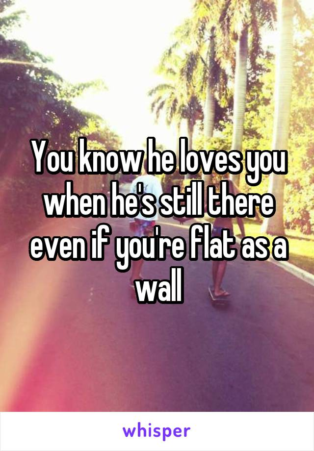 You know he loves you when he's still there even if you're flat as a wall