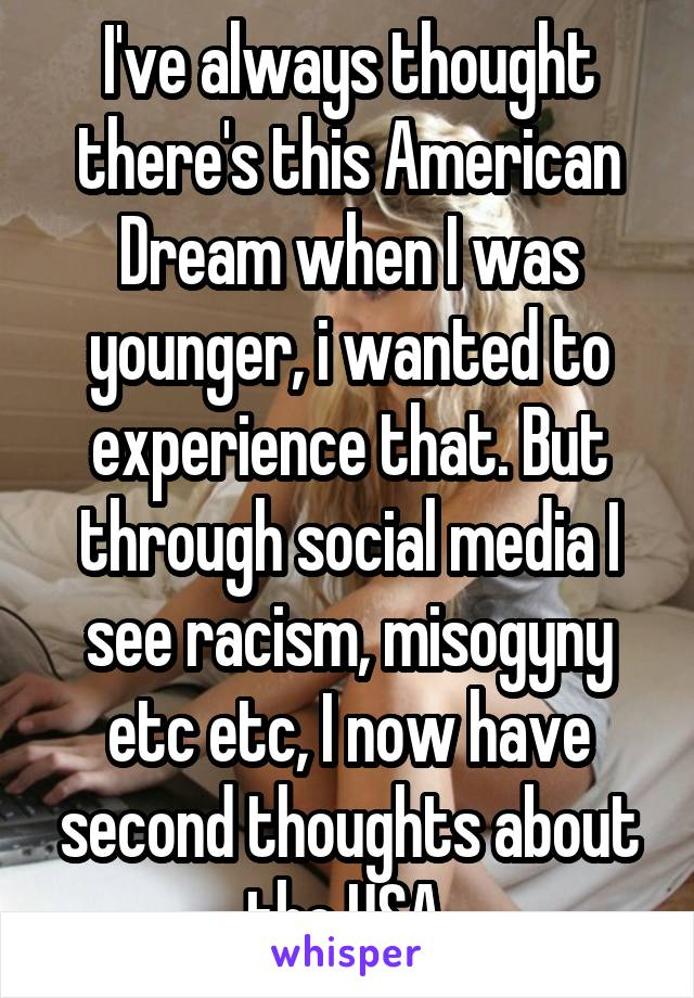 I've always thought there's this American Dream when I was younger, i wanted to experience that. But through social media I see racism, misogyny etc etc, I now have second thoughts about the USA.