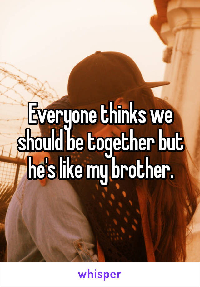 Everyone thinks we should be together but he's like my brother.