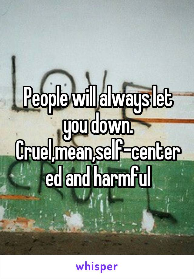 People will always let you down. Cruel,mean,self-centered and harmful