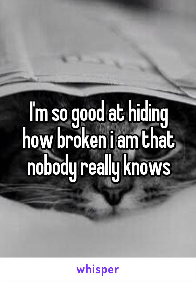 I'm so good at hiding how broken i am that nobody really knows
