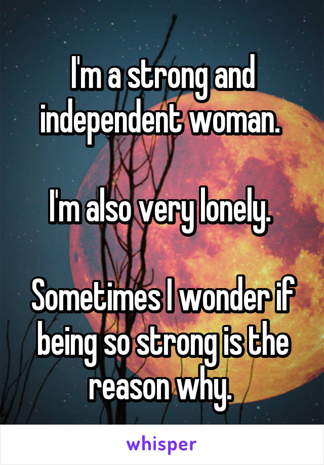 I'm a strong and independent woman.   I'm also very lonely.   Sometimes I wonder if being so strong is the reason why.