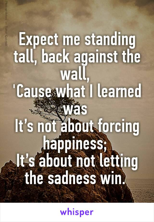 Expect me standing tall, back against the wall, 'Cause what I learned was It's not about forcing happiness; It's about not letting the sadness win.