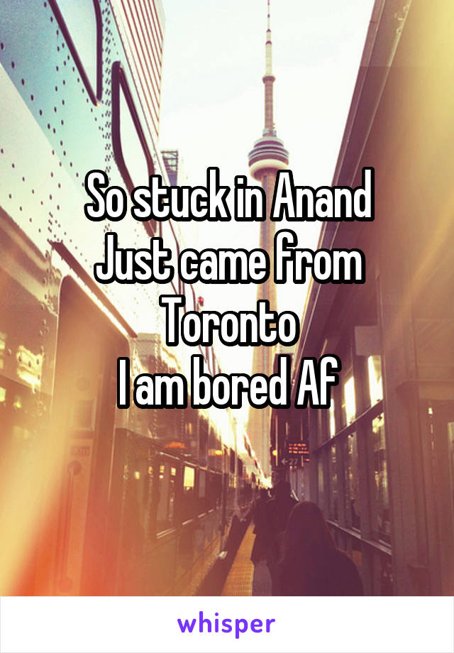 So stuck in Anand Just came from Toronto I am bored Af