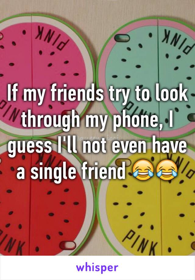 If my friends try to look through my phone, I guess I'll not even have a single friend 😂😂