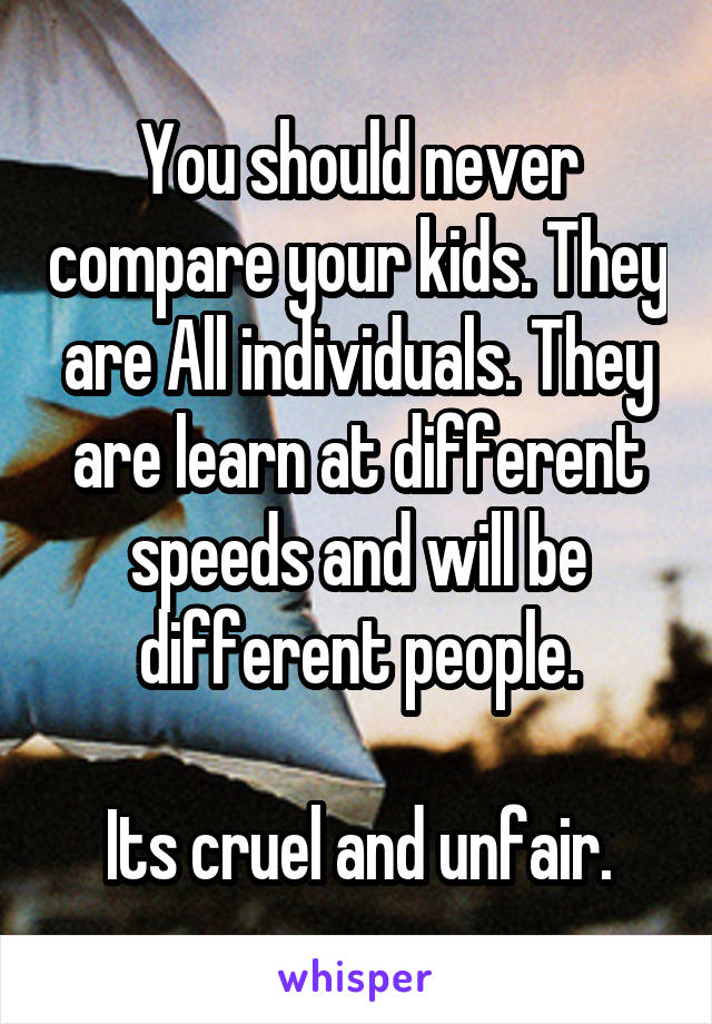 You should never compare your kids. They are All individuals. They are learn at different speeds and will be different people.  Its cruel and unfair.