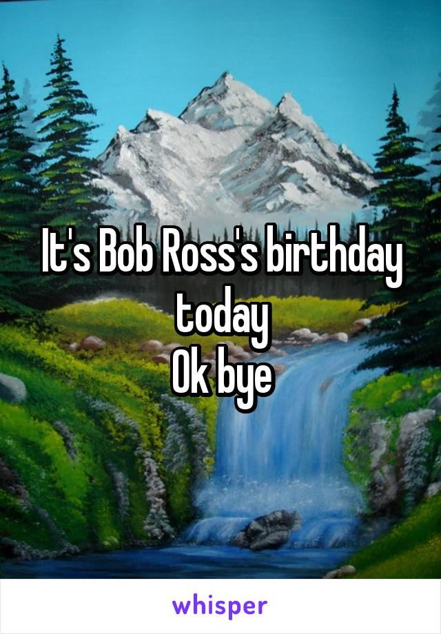 It's Bob Ross's birthday today Ok bye
