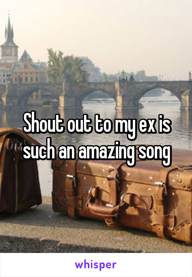 Shout out to my ex is such an amazing song