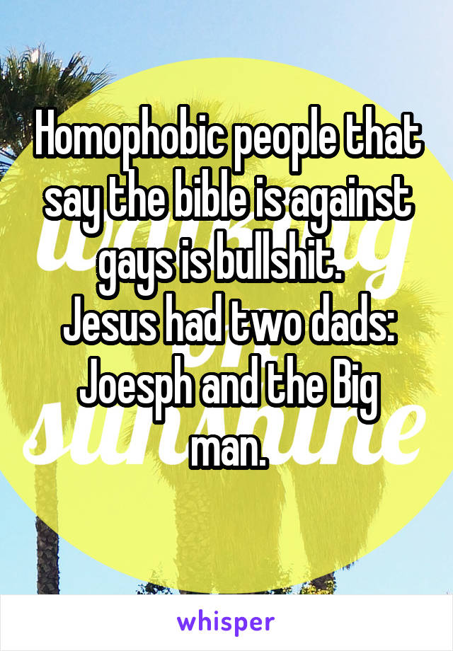 Homophobic people that say the bible is against gays is bullshit.   Jesus had two dads: Joesph and the Big man.