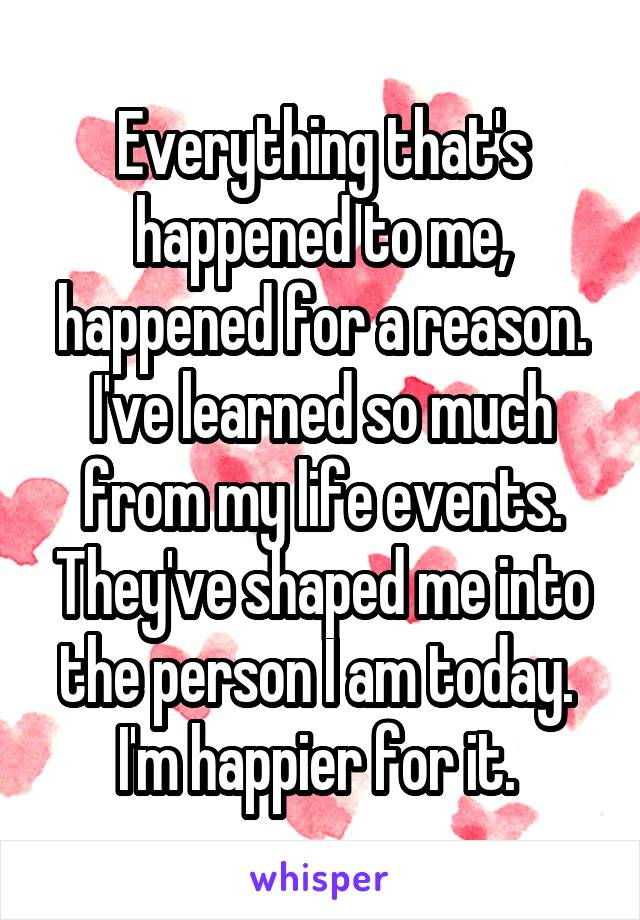 Everything that's happened to me, happened for a reason. I've learned so much from my life events. They've shaped me into the person I am today.  I'm happier for it.
