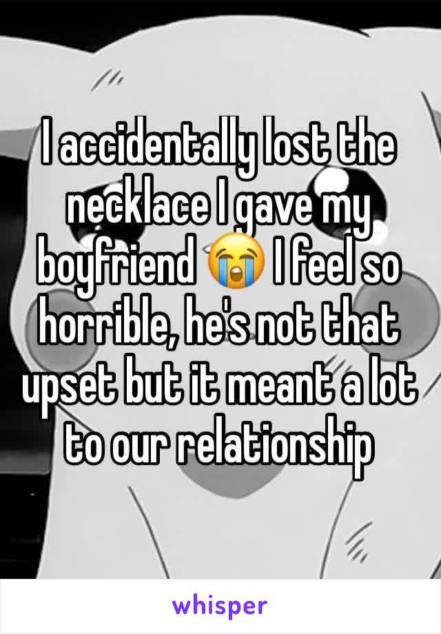 I accidentally lost the necklace I gave my boyfriend 😭 I feel so horrible, he's not that upset but it meant a lot to our relationship