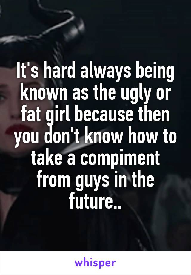 It's hard always being known as the ugly or fat girl because then you don't know how to take a compiment from guys in the future..