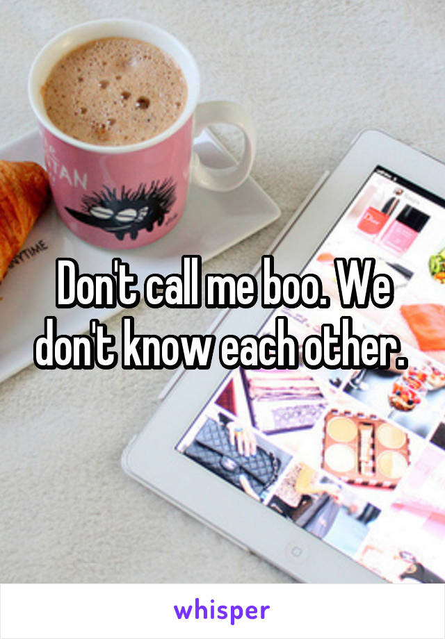 Don't call me boo. We don't know each other.