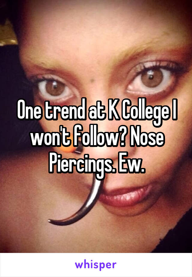 One trend at K College I won't follow? Nose Piercings. Ew.