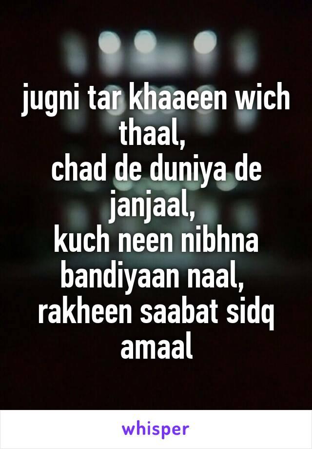 jugni tar khaaeen wich thaal,  chad de duniya de janjaal,  kuch neen nibhna bandiyaan naal,  rakheen saabat sidq amaal