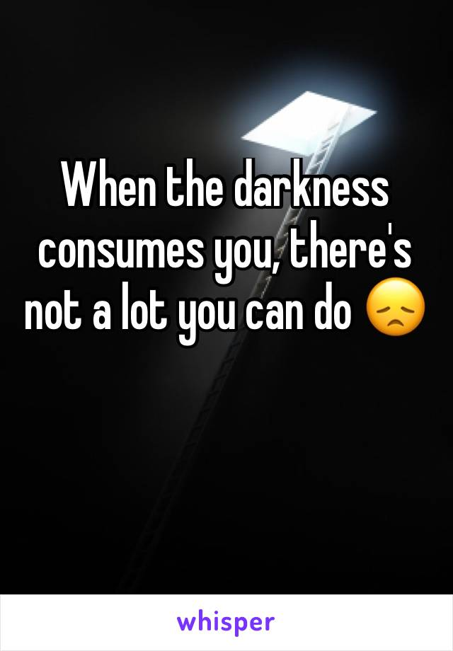 When the darkness consumes you, there's not a lot you can do 😞
