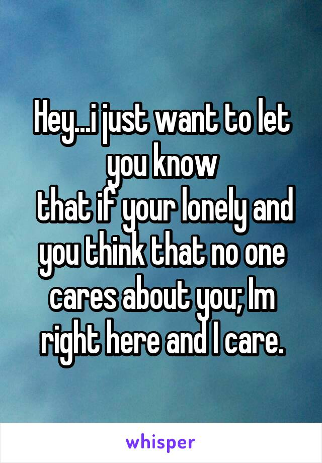 Hey...i just want to let you know  that if your lonely and you think that no one cares about you; Im right here and I care.
