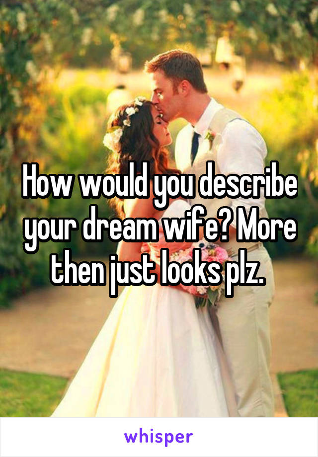 How would you describe your dream wife? More then just looks plz.
