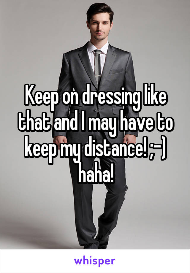 Keep on dressing like that and I may have to keep my distance! ;-) haha!
