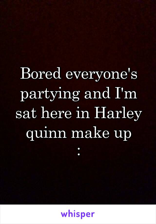 Bored everyone's partying and I'm sat here in Harley quinn make up :\