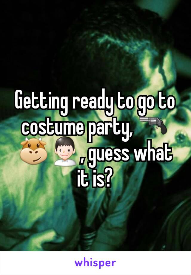 Getting ready to go to costume party, 🔫🐮👨, guess what it is?