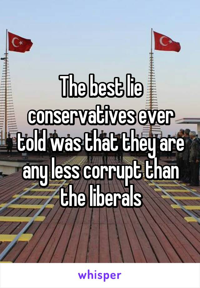 The best lie conservatives ever told was that they are any less corrupt than the liberals