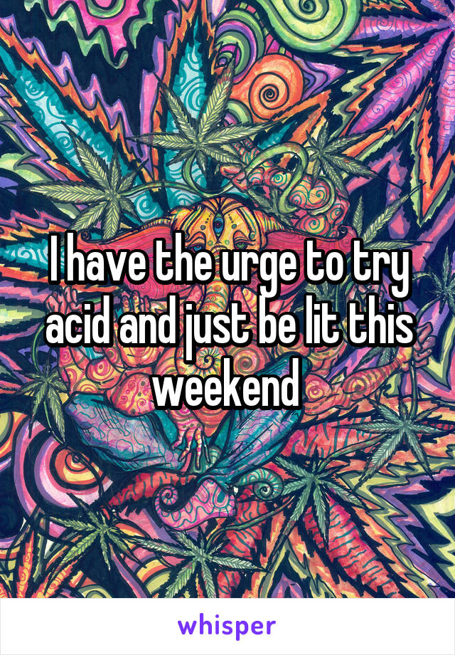 I have the urge to try acid and just be lit this weekend