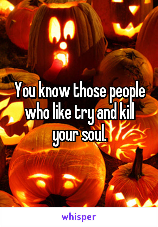 You know those people who like try and kill your soul.