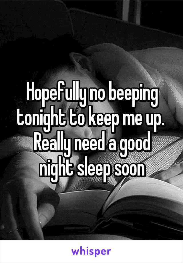 Hopefully no beeping tonight to keep me up.  Really need a good night sleep soon