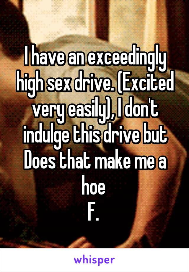 I have an exceedingly high sex drive. (Excited very easily), I don't indulge this drive but Does that make me a hoe  F.