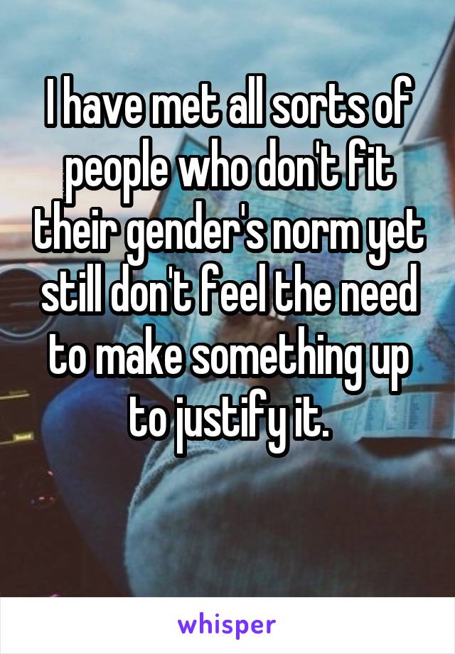 I have met all sorts of people who don't fit their gender's norm yet still don't feel the need to make something up to justify it.