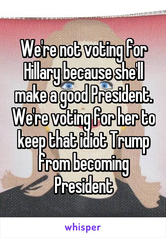 We're not voting for Hillary because she'll make a good President. We're voting for her to keep that idiot Trump from becoming President