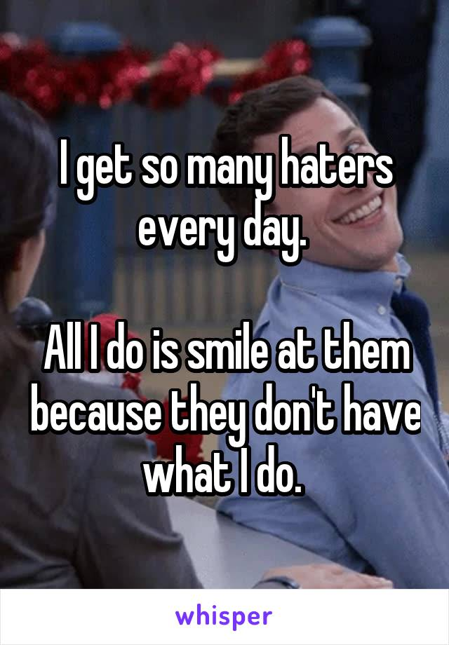 I get so many haters every day.   All I do is smile at them because they don't have what I do.