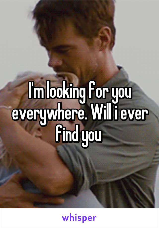 I'm looking for you everywhere. Will i ever find you