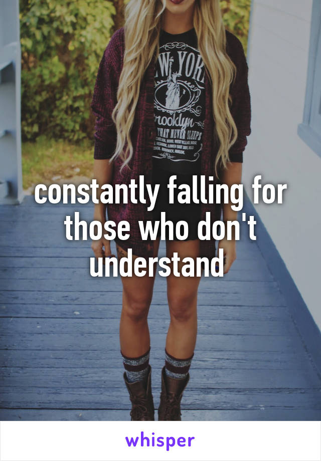 constantly falling for those who don't understand
